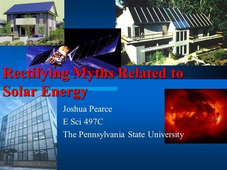 Joshua Pearce E Sci 497C The Pennsylvania State University Rectifying Myths Related to Solar Energy.