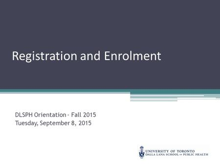 Registration and Enrolment DLSPH Orientation - Fall 2015 Tuesday, September 8, 2015.
