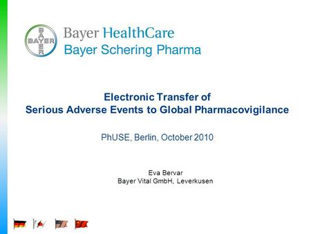Electronic Transfer of Serious Adverse Events to Global Pharmacovigilance PhUSE, Berlin, October 2010 Eva Bervar Bayer Vital GmbH, Leverkusen.