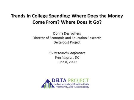 Trends In College Spending: Where Does the Money Come From? Where Does It Go? Donna Desrochers Director of Economic and Education Research Delta Cost Project.