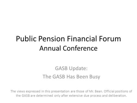 Public Pension Financial Forum Annual Conference GASB Update: The GASB Has Been Busy The views expressed in this presentation are those of Mr. Bean. Official.