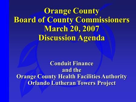 Orange County Board of County Commissioners March 20, 2007 Discussion Agenda Conduit Finance and the Orange County Health Facilities Authority Orlando.