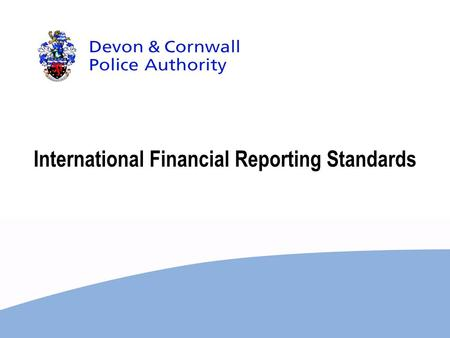 International Financial Reporting Standards. HM Treasury announced in the 2007 budget report that UK public sector will move to International Financial.