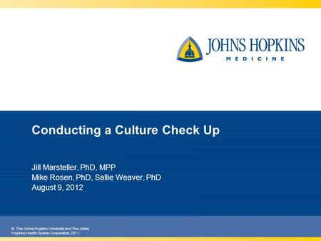 © The Johns Hopkins University and The Johns Hopkins Health System Corporation, 2011 Conducting a Culture Check Up Jill Marsteller, PhD, MPP Mike Rosen,