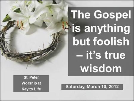 The Gospel is anything but foolish – it's true wisdom St. Peter Worship at Key to Life Saturday, March 10, 2012.