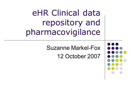 EHR Clinical data repository and pharmacovigilance Suzanne Markel-Fox 12 October 2007.