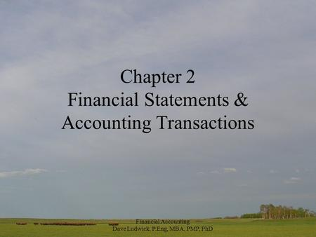 Financial Accounting Dave Ludwick, P.Eng, MBA, PMP, PhD Chapter 2 Financial Statements & Accounting Transactions.