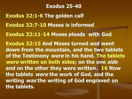 Exodus 25-40 Exodus 32:1-6 The golden calf Exodus 32:7-10 Moses is informed Exodus 32:11-14 Moses pleads with God Exodus 32:15 And Moses turned and went.