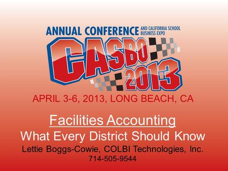 APRIL 3-6, 2013, LONG BEACH, CA Facilities Accounting What Every District Should Know Lettie Boggs-Cowie, COLBI Technologies, Inc. 714-505-9544 APRIL 3-6,