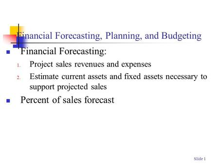Slide 1 Financial Forecasting, Planning, and Budgeting Financial Forecasting: 1. Project sales revenues and expenses 2. Estimate current assets and fixed.