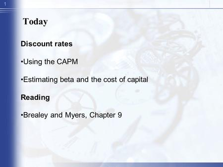 1 Today Discount rates Using the CAPM Estimating beta and the cost of capital Reading Brealey and Myers, Chapter 9.