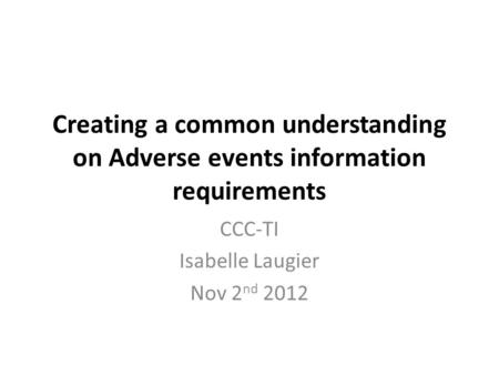 Creating a common understanding on Adverse events information requirements CCC-TI Isabelle Laugier Nov 2 nd 2012.