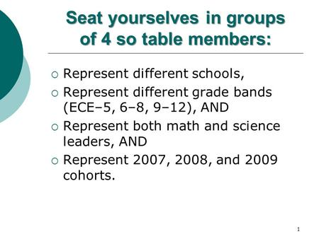 1 Seat yourselves in groups of 4 so table members:  Represent different schools,  Represent different grade bands (ECE–5, 6–8, 9–12), AND  Represent.