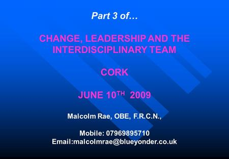 Part 3 of… CHANGE, LEADERSHIP AND THE INTERDISCIPLINARY TEAM CORK JUNE 10 TH 2009 Malcolm Rae, OBE, F.R.C.N., Mobile: 07969895710