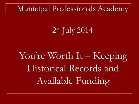 Municipal Professionals Academy 24 July 2014 You're Worth It – Keeping Historical Records and Available Funding 1.