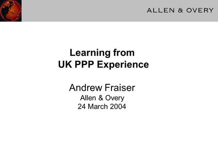 Learning from UK PPP Experience Andrew Fraiser Allen & Overy 24 March 2004.
