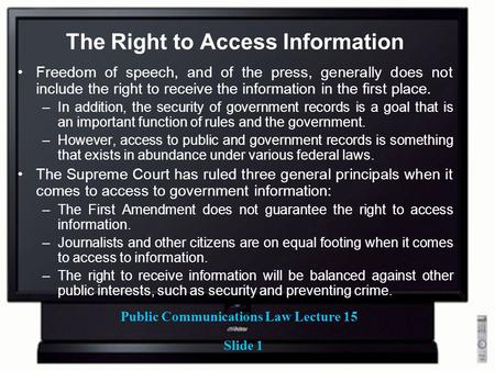 Public Communications Law Lecture 15 Slide 1 The Right to Access Information Freedom of speech, and of the press, generally does not include the right.