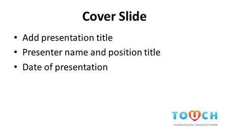 Cover Slide Add presentation title Presenter name and position title Date of presentation.