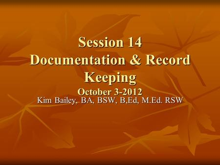 Session 14 Documentation & Record Keeping October 3-2012 Kim Bailey, BA, BSW, B,Ed, M.Ed. RSW.