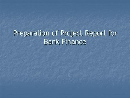 Preparation of Project Report for Bank Finance. POINTS TO BE COVERED IN THE PROJECT REPORT  Techno Feasibility Report  Introduction  Executive Summary.
