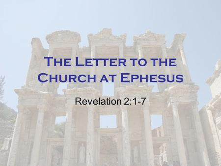 The Letter to the Church at Ephesus Revelation 2:1-7.