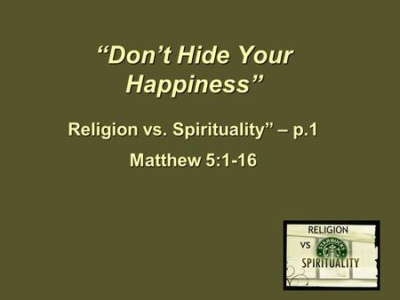 """Don't Hide Your Happiness"" Religion vs. Spirituality"" – p.1 Matthew 5:1-16."