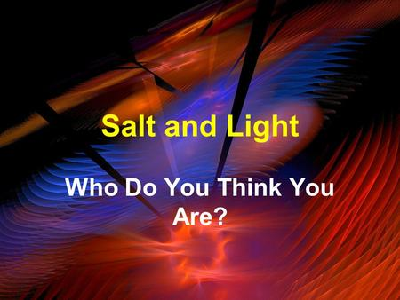 Salt and Light Who Do You Think You Are?. Luke 5:31b-32 It is not the healthy who need a doctor, but the sick. I have not come to call the righteous,
