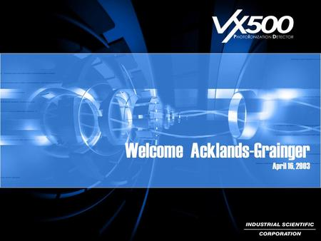 Welcome Acklands-Grainger April 16, 2003. Technology Applications Advantage: VX500.