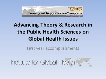 Advancing Theory & Research in the Public Health Sciences on Global Health Issues First year accomplishments.