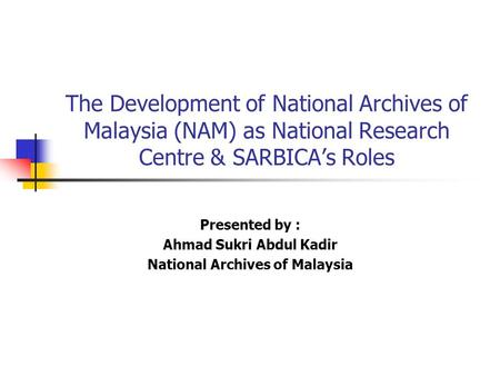 The Development of National Archives of Malaysia (NAM) as National Research Centre & SARBICA's Roles Presented by : Ahmad Sukri Abdul Kadir National Archives.
