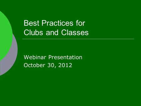 Best Practices for Clubs and Classes Webinar Presentation October 30, 2012.