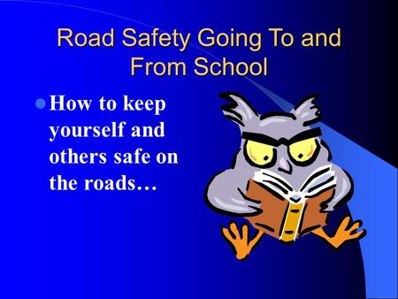 Road Safety Going To and From School How to keep yourself and others safe on the roads…
