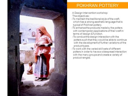 POKHRAN POTTERY A Design intervention workshop The objectives : -To maintain the traditional style of the craft, which has a strong aesthetic language.