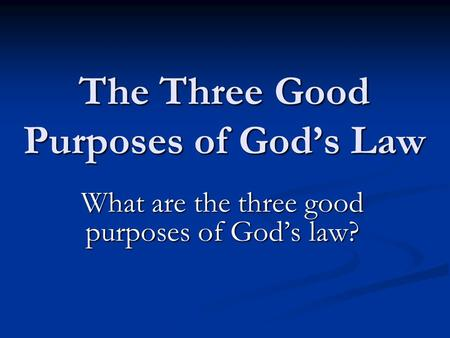 The Three Good Purposes of God's Law What are the three good purposes of God's law?