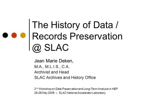 The History of Data / Records SLAC Jean Marie Deken, M.A., M.L.I.S., C.A. Archivist and Head SLAC Archives and History Office 2 nd Workshop.
