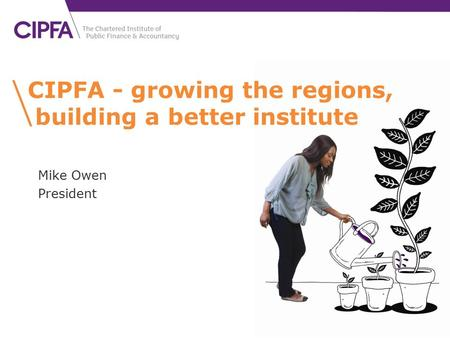CIPFA - growing the regions, building a better institute Mike Owen President.