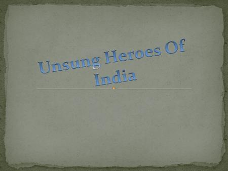  Unsung Heroes are the courageous people of our country who made a substantive yet unrecognised contribution for our motherland.  Their bravery is hardly.