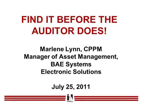 FIND IT BEFORE THE AUDITOR DOES! Marlene Lynn, CPPM Manager of Asset Management, BAE Systems Electronic Solutions July 25, 2011.