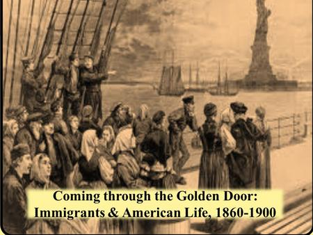 Coming through the Golden Door: Immigrants & American Life,