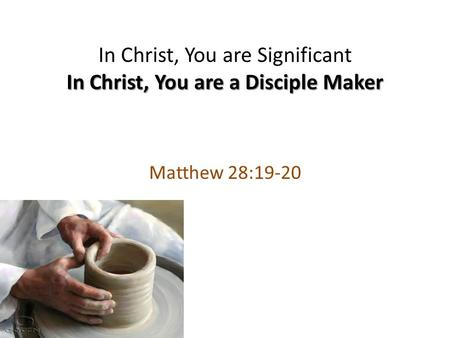 In Christ, You are a Disciple Maker In Christ, You are Significant In Christ, You are a Disciple Maker Matthew 28:19-20.