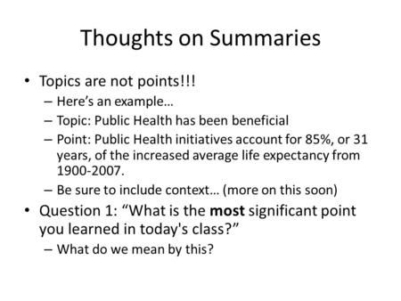 Thoughts on Summaries Topics are not points!!! – Here's an example… – Topic: Public Health has been beneficial – Point: Public Health initiatives account.