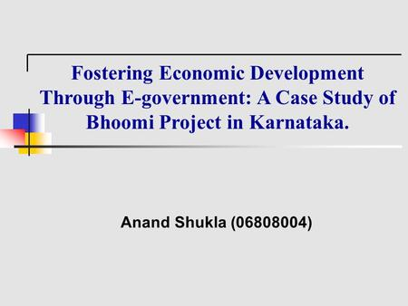 Fostering Economic Development Through E-government: A Case Study of Bhoomi Project in Karnataka. Anand Shukla (06808004)