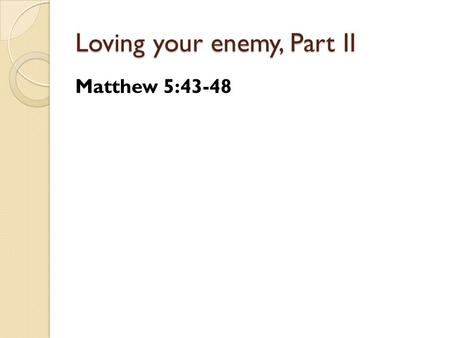 Loving your enemy, Part II Matthew 5:43-48. Loving your enemy, Part II Loving your enemy makes you look to Jesus.