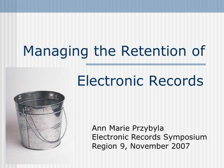 Managing the Retention of Electronic Records Ann Marie Przybyla Electronic Records Symposium Region 9, November 2007.
