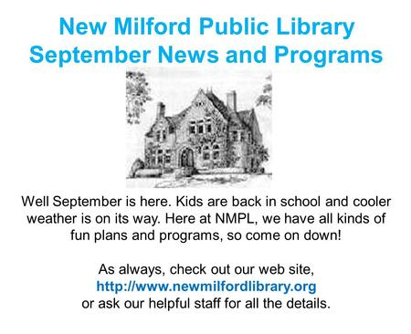 New Milford Public Library September News and Programs Well September is here. Kids are back in school and cooler weather is on its way. Here at NMPL,