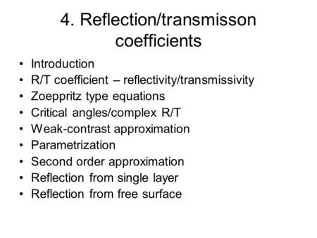 4. Reflection/transmisson coefficients Introduction R/T coefficient – reflectivity/transmissivity Zoeppritz type equations Critical angles/complex R/T.