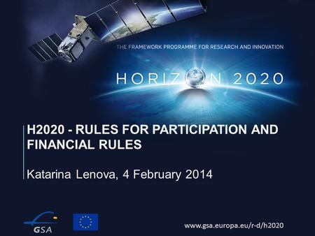 Www.gsa.europa.eu/r-d/h2020 Katarina Lenova, 4 February 2014 H2020 - RULES FOR PARTICIPATION AND FINANCIAL RULES.