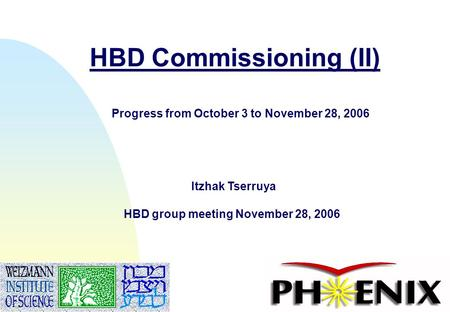 1 HBD Commissioning (II) Itzhak Tserruya HBD group meeting November 28, 2006 Progress from October 3 to November 28, 2006.