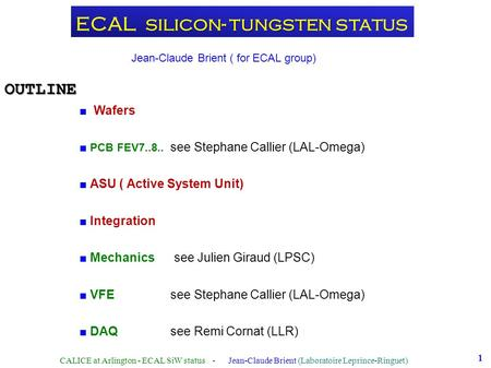 1 silicon- tungsten ECAL silicon- tungsten status ■ Wafers ■ PCB FEV7..8.. see Stephane Callier (LAL-Omega) ■ ASU ( Active System Unit) ■ Integration ■