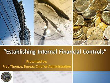 """Establishing Internal Financial Controls"" Presented by: Fred Thomas, Bureau Chief of Administration."